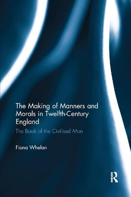 The The Making of Manners and Morals in Twelfth-Century England: The Book of the Civilised Man by Fiona Whelan
