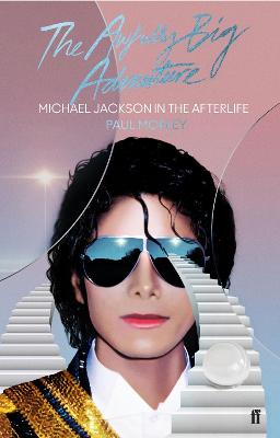 The Awfully Big Adventure: Michael Jackson in the Afterlife by Paul Morley