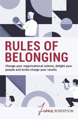 Rules of Belonging: Change your organisational culture, delight your people and turbo charge your results book