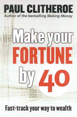 Make Your Fortune by 40: Fast Track Your Way to Wealth by Paul Clitheroe