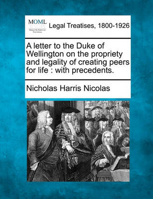 A Letter to the Duke of Wellington on the Propriety and Legality of Creating Peers for Life: With Precedents. by Nicholas Harris Nicolas