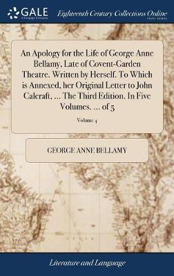An Apology for the Life of George Anne Bellamy, Late of Covent-Garden Theatre. Written by Herself. to Which Is Annexed, Her Original Letter to John Calcraft, ... the Third Edition. in Five Volumes. ... of 5; Volume 4 by George Anne Bellamy