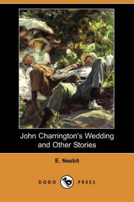John Charrington's Wedding and Other Stories (Dodo Press) by E Nesbit