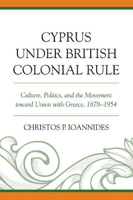 Cyprus under British Colonial Rule: Culture, Politics, and the Movement toward Union with Greece, 1878-1954 book
