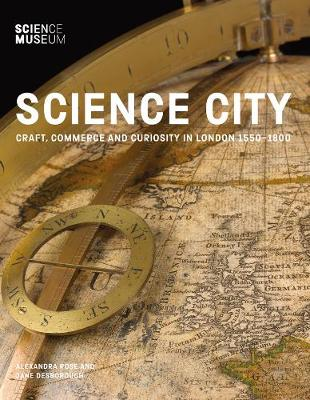 Science City: Craft, Commerce and Curiosity in London 1550-1800 by Alexandra Rose