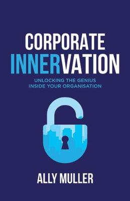Corporate Innervation: Unlocking the Genius Inside Your Organisation by Ally Muller