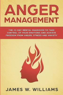 Anger Management: The 21-Day Mental Makeover to Take Control of Your Emotions and Achieve Freedom from Anger, Stress, and Anxiety (Practical Emotional Intelligence Book 2) by James W Williams
