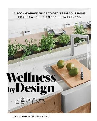 Wellness by Design: A Room-by-Room Guide to Optimizing Your Home for Health, Fitness, and Happiness by Jamie Gold