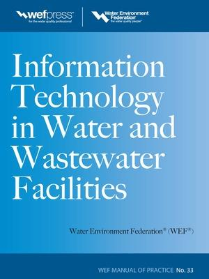 Information Technology in Water and Wastewater Utilities, WEF MOP 33 Information Technology in Water and Wastewater Utilities, WEF MOP 33 Manual of Practice No. 33 by Water Environment Federation
