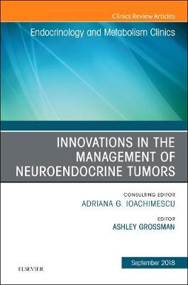 Innovations in the Management of Neuroendocrine Tumors, An Issue of Endocrinology and Metabolism Clinics of North America by Grossman