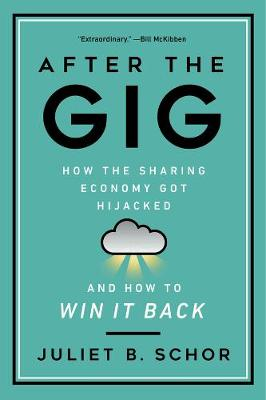 After the Gig: How the Sharing Economy Got Hijacked and How to Win It Back by Juliet Schor