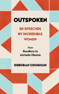 Outspoken: 50 Speeches by Incredible Women from Boudicca to Michelle Obama by Deborah Coughlin