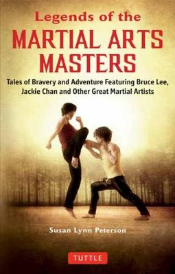 Legends of the Martial Arts Masters: Tales of Bravery and Adventure Featuring Bruce Lee, Jackie Chan and Other Great Martial Artists by Susan Lynn Peterson