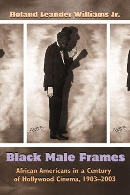 Black Male Frames: African Americans in a Century of Hollywood Cinema, 1903-2003 by Roland Leander Williams
