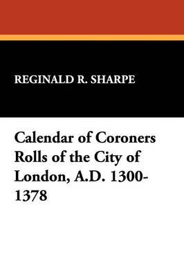 Calendar of Coroners Rolls of the City of London, A.D. 1300-1378 by Reginald R. Sharpe