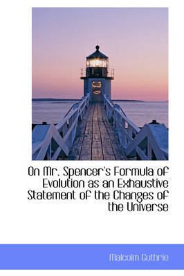 On Mr. Spencer's Formula of Evolution as an Exhaustive Statement of the Changes of the Universe book