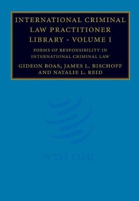International Criminal Law Practitioner Library: Volume 1, Forms of Responsibility in International Criminal Law by Gideon Boas