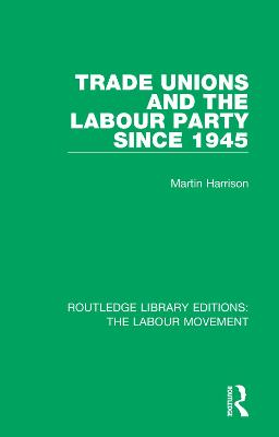 Trade Unions and the Labour Party since 1945 by Martin Harrison