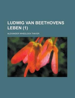 Ludwig Van Beethovens Leben (1) by Alexander Wheelock Thayer
