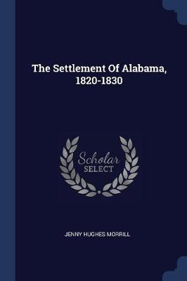 The Settlement of Alabama, 1820-1830 by Jenny Hughes Morrill