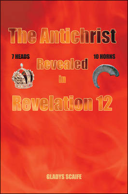 The Antichrist Revealed in Revelation 12 by Gladys Scaife