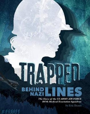 Trapped Behind Nazi Lines: The Story of the U.S. Army Air Force 807th Medical Evacuation Squadron by ,Eric Braun