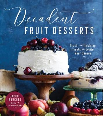 Decadent Fruit Desserts: Fresh and Inspiring Treats to Excite Your Senses by Jackie Bruchez