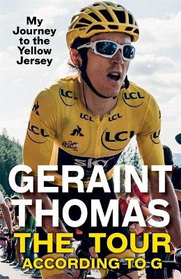 The Tour According to G: My Journey to the Yellow Jersey by Geraint Thomas