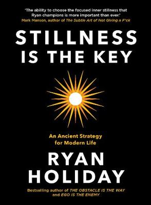 Stillness is the Key: An Ancient Strategy for Modern Life by Ryan Holiday