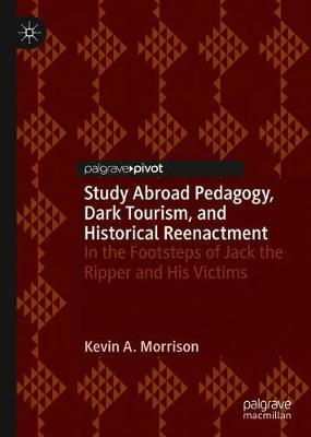 Study Abroad Pedagogy, Dark Tourism, and Historical Reenactment: In the Footsteps of Jack the Ripper and His Victims by Kevin A. Morrison