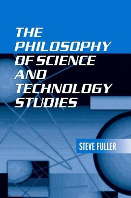 The Philosophy of Science and Technology Studies by Steve Fuller