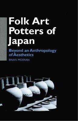 Folk Art Potters of Japan: Beyond an Anthropology of Aesthetics by Brian Moeran