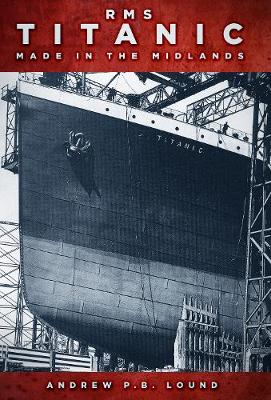 RMS Titanic: Made in the Midlands by Andrew P. B. Lound