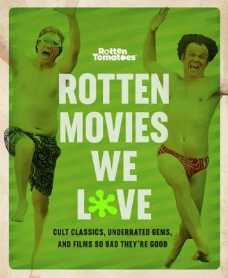 Rotten Movies We Love: Cult Classics, Underrated Gems, and Films So Bad They're Good by The Editors of Rotten Tomatoes