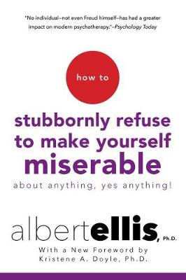 How To Stubbornly Refuse To Make Yourself Miserable About Anything, Yes Anything! by Albert Ellis