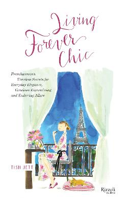 Living Forever Chic: Frenchwomen's Timeless Secrets for Elegant Entertaining, Gracious Homemaking, and Impeccable Style by Tish Jett