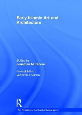 Early Islamic Art and Architecture by Jonathan M. Bloom