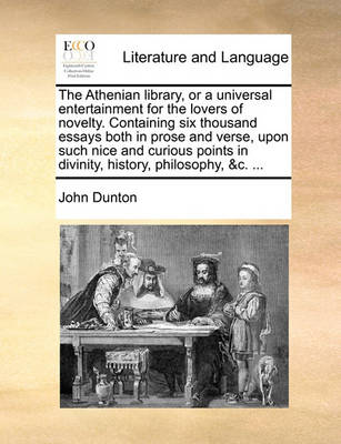 The Athenian Library, or a Universal Entertainment for the Lovers of Novelty. Containing Six Thousand Essays Both in Prose and Verse, Upon Such Nice and Curious Points in Divinity, History, Philosophy, &c. by John Dunton