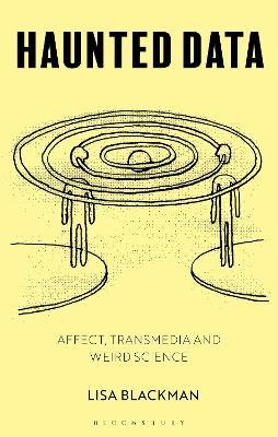 Haunted Data: Affect, Transmedia, Weird Science by Lisa Blackman