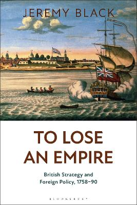 To Lose an Empire: British Strategy and Foreign Policy, 1758-90 by Jeremy Black
