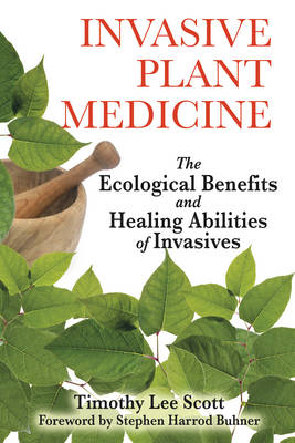 Invasive Plant Medicine: The Ecological Benefits and Healing Abilities of Invasives by Timothy Lee Scott