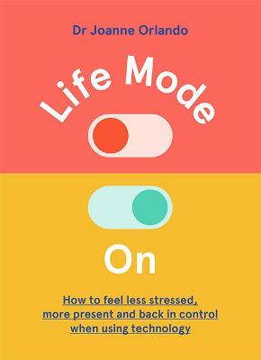 Life Mode On: How to Feel Less Stressed, More Present and Back in Control When Using Technology by Dr. Joanne Orlando