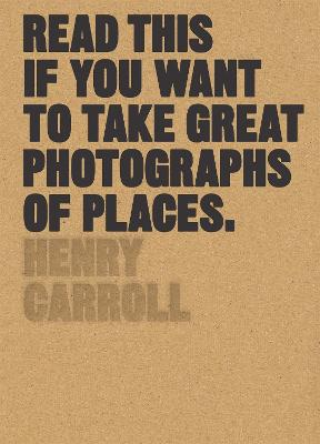 Read This if You Want to Take Great Photographs of Places by Henry Carroll
