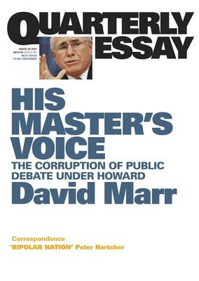 His Master's Voice: The Corruption of Public Debate Under Howard: Quarterly Essay 26 by David Marr