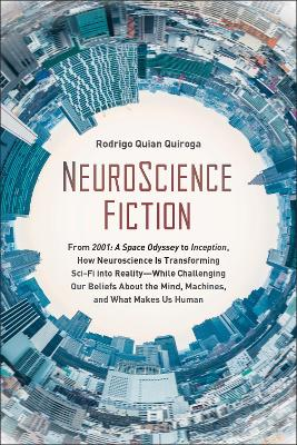 NeuroScience Fiction: From 2001: A Space Odyssey to Inception, How Neuroscience is Transforming Sci-Fi into Reality-While Challenging Our Beliefs About the Mind, Machines, and What Makes us Human by Rodrigo Quian Quiroga