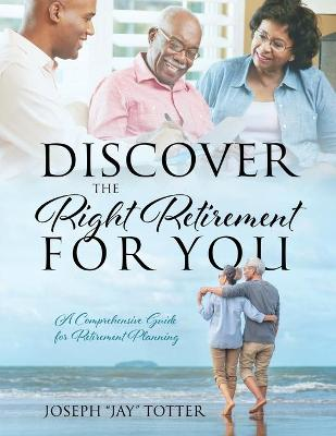 Discover the Right Retirement for You: A Comprehensive Guide for Retirement Planning by Joseph Jay Totter