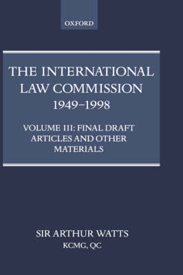 The International Law Commission 1949-1998: Volume Three: Final Draft Articles of the Material by Arthur Watts