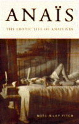 Anais: Erotic Life of Anais Nin by Noel Riley Fitch