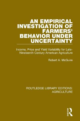 An Empirical Investigation of Farmers Behavior Under Uncertainty: Income, Price and Yield Variability for Late-Nineteenth Century American Agriculture by Robert A. McGuire