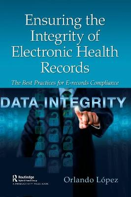 Ensuring the Integrity of Electronic Health Records: The Best Practices for E-records Compliance book